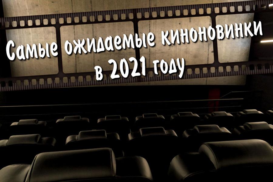 Самые ожидаемые премьеры фильмов в 2021 году
